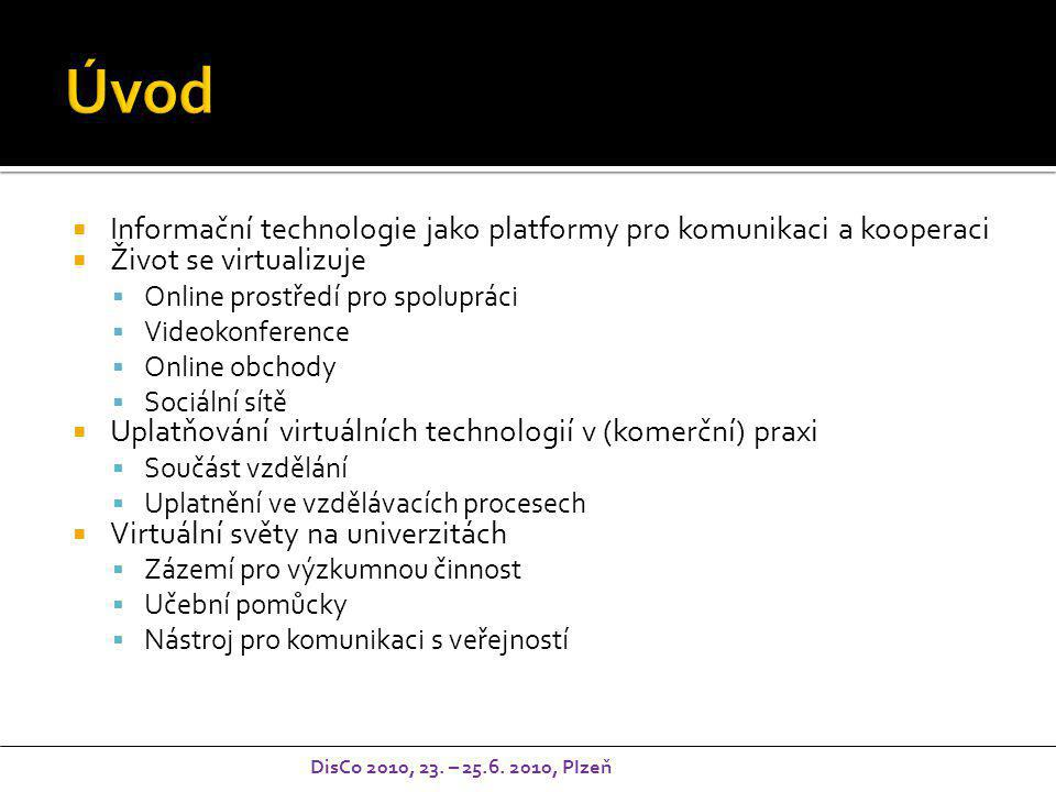  Informační technologie jako platformy pro komunikaci a kooperaci  Život se virtualizuje  Online prostředí pro spolupráci  Videokonference  Online obchody  Sociální sítě  Uplatňování virtuálních technologií v (komerční) praxi  Součást vzdělání  Uplatnění ve vzdělávacích procesech  Virtuální světy na univerzitách  Zázemí pro výzkumnou činnost  Učební pomůcky  Nástroj pro komunikaci s veřejností DisCo 2010, 23.