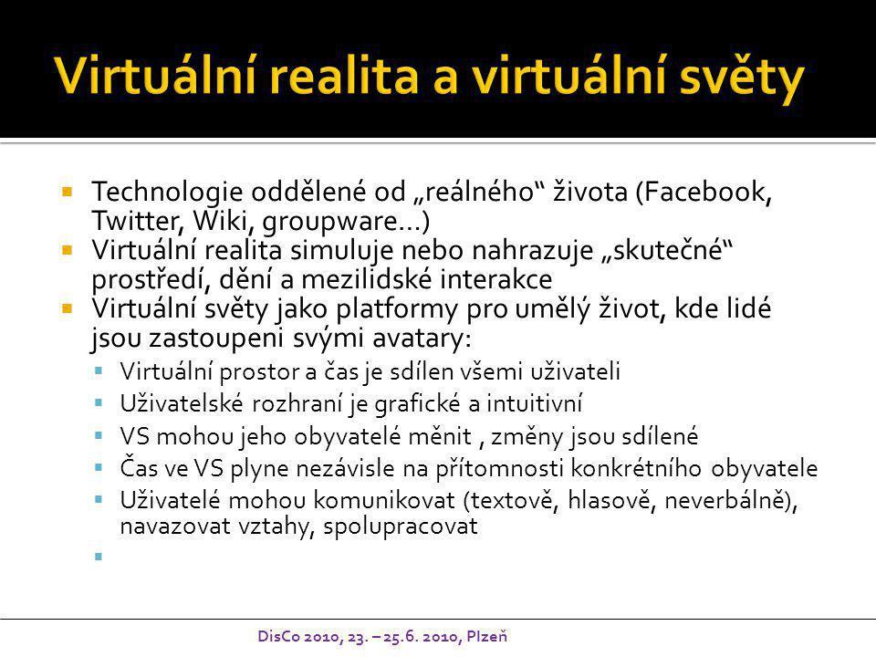 """ Technologie oddělené od """"reálného života (Facebook, Twitter, Wiki, groupware…)  Virtuální realita simuluje nebo nahrazuje """"skutečné prostředí, dění a mezilidské interakce  Virtuální světy jako platformy pro umělý život, kde lidé jsou zastoupeni svými avatary:  Virtuální prostor a čas je sdílen všemi uživateli  Uživatelské rozhraní je grafické a intuitivní  VS mohou jeho obyvatelé měnit, změny jsou sdílené  Čas ve VS plyne nezávisle na přítomnosti konkrétního obyvatele  Uživatelé mohou komunikovat (textově, hlasově, neverbálně), navazovat vztahy, spolupracovat  DisCo 2010, 23."""