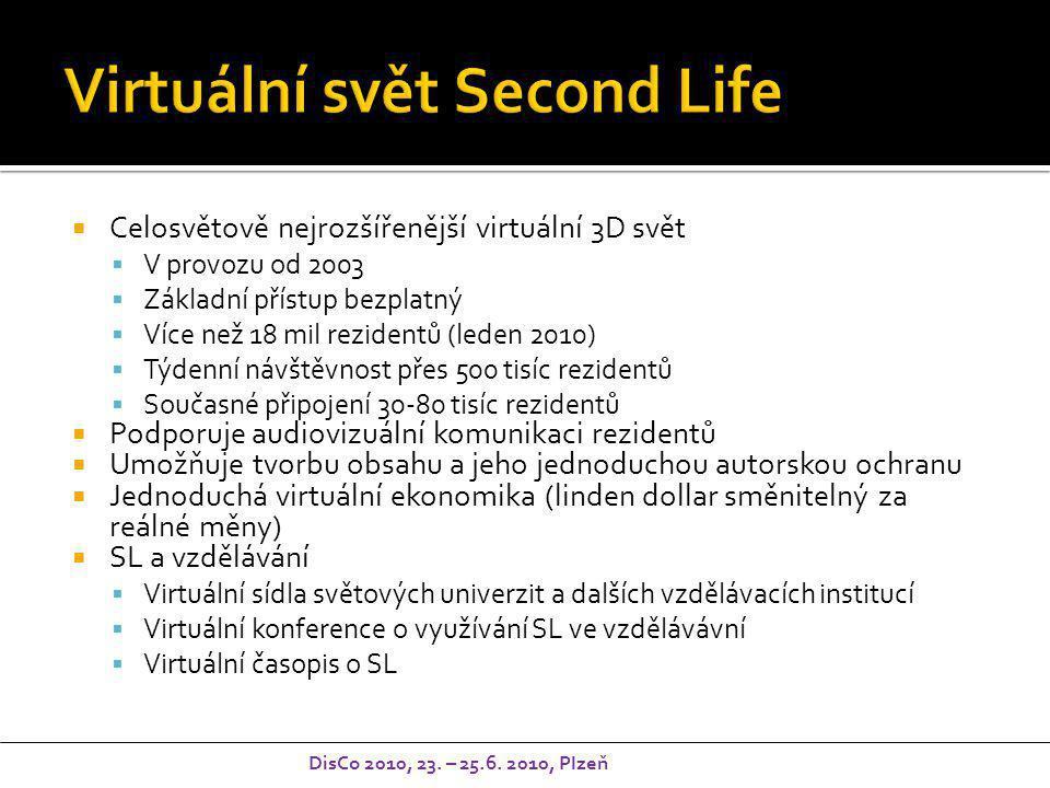  Celosvětově nejrozšířenější virtuální 3D svět  V provozu od 2003  Základní přístup bezplatný  Více než 18 mil rezidentů (leden 2010)  Týdenní návštěvnost přes 500 tisíc rezidentů  Současné připojení 30-80 tisíc rezidentů  Podporuje audiovizuální komunikaci rezidentů  Umožňuje tvorbu obsahu a jeho jednoduchou autorskou ochranu  Jednoduchá virtuální ekonomika (linden dollar směnitelný za reálné měny)  SL a vzdělávání  Virtuální sídla světových univerzit a dalších vzdělávacích institucí  Virtuální konference o využívání SL ve vzdělávávní  Virtuální časopis o SL DisCo 2010, 23.