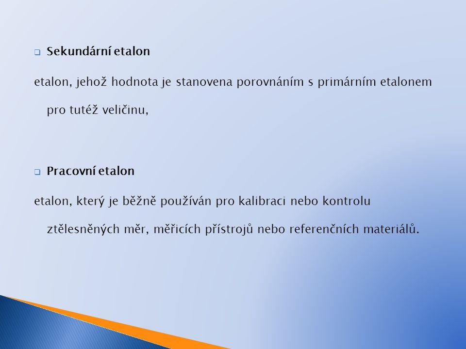  Sekundární etalon etalon, jehož hodnota je stanovena porovnáním s primárním etalonem pro tutéž veličinu,  Pracovní etalon etalon, který je běžně po