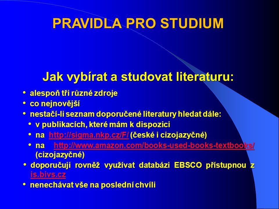 PRAVIDLA PRO STUDIUM Jak vybírat a studovat literaturu: • alespoň tři různé zdroje • co nejnovější • nestačí-li seznam doporučené literatury hledat dále: • v publikacích, které mám k dispozici • na http://sigma.nkp.cz/F/ (české i cizojazyčné) http://sigma.nkp.cz/F/ • na http://www.amazon.com/books-used-books-textbooks/ (cizojazyčné) http://www.amazon.com/books-used-books-textbooks/ • doporučuji rovněž využívat databázi EBSCO přístupnou z is.bivs.cz is.bivs.cz • nenechávat vše na poslední chvíli
