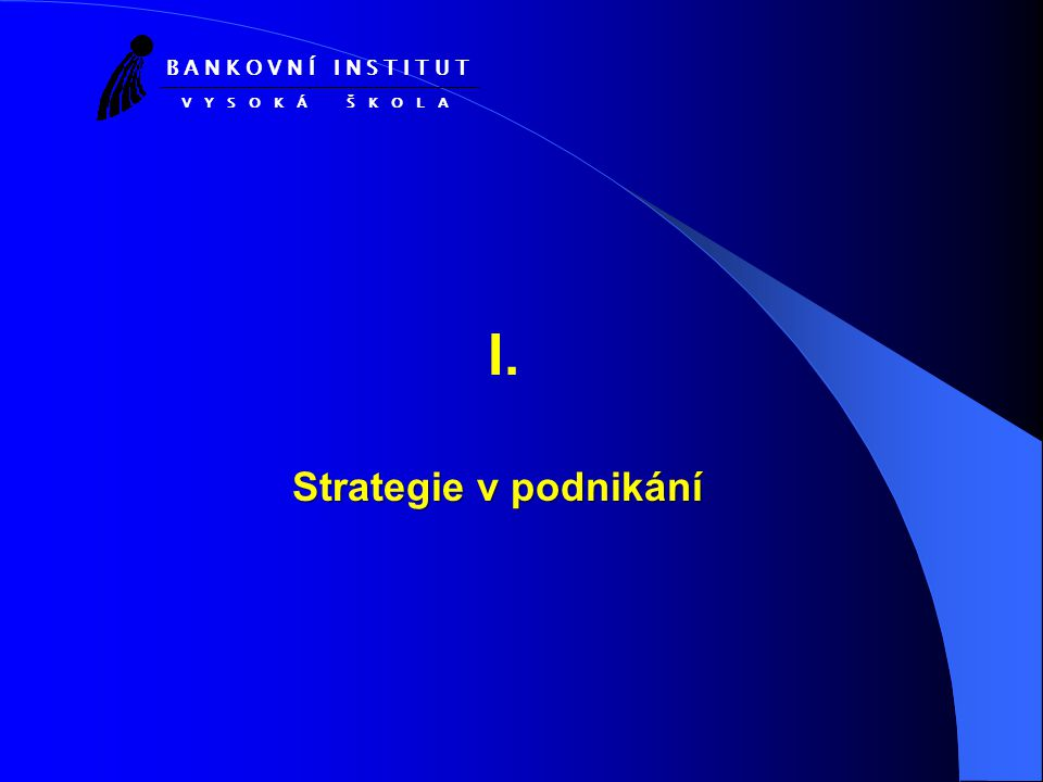I. Strategie v podnikání B A N K O V N Í I N S T I T U T V Y S O K Á Š K O L A