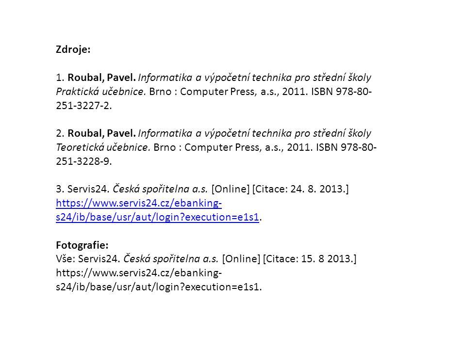 Zdroje: 1. Roubal, Pavel. Informatika a výpočetní technika pro střední školy Praktická učebnice. Brno : Computer Press, a.s., 2011. ISBN 978-80- 251-3