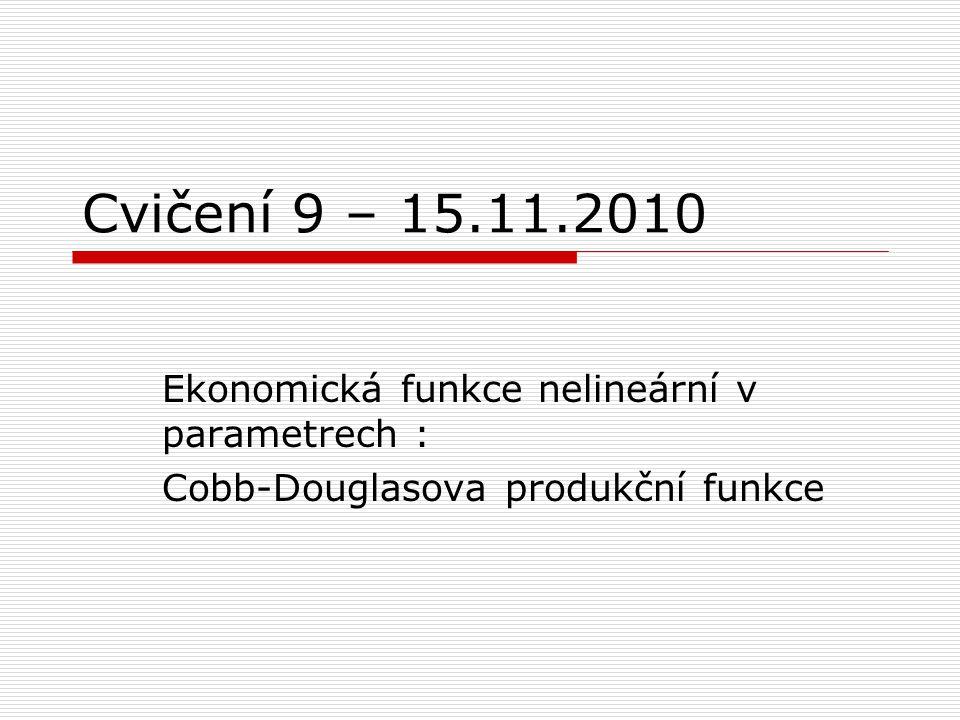Cvičení 9 – 15.11.2010 Ekonomická funkce nelineární v parametrech : Cobb-Douglasova produkční funkce