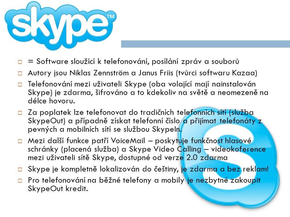  = Software sloužící k telefonování, posílání zpráv a souborů  Autory jsou Niklas Zennström a Janus Friis (tvůrci softwaru Kazaa)  Telefonování mezi uživateli Skype (oba volající mají nainstalován Skype) je zdarma, šifrováno a to kdekoliv na světě a neomezeně na délce hovoru.