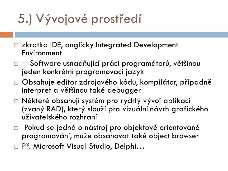 5.) Vývojové prostředí  zkratka IDE, anglicky Integrated Development Environment  = Software usnadňující práci programátorů, většinou jeden konkrétn