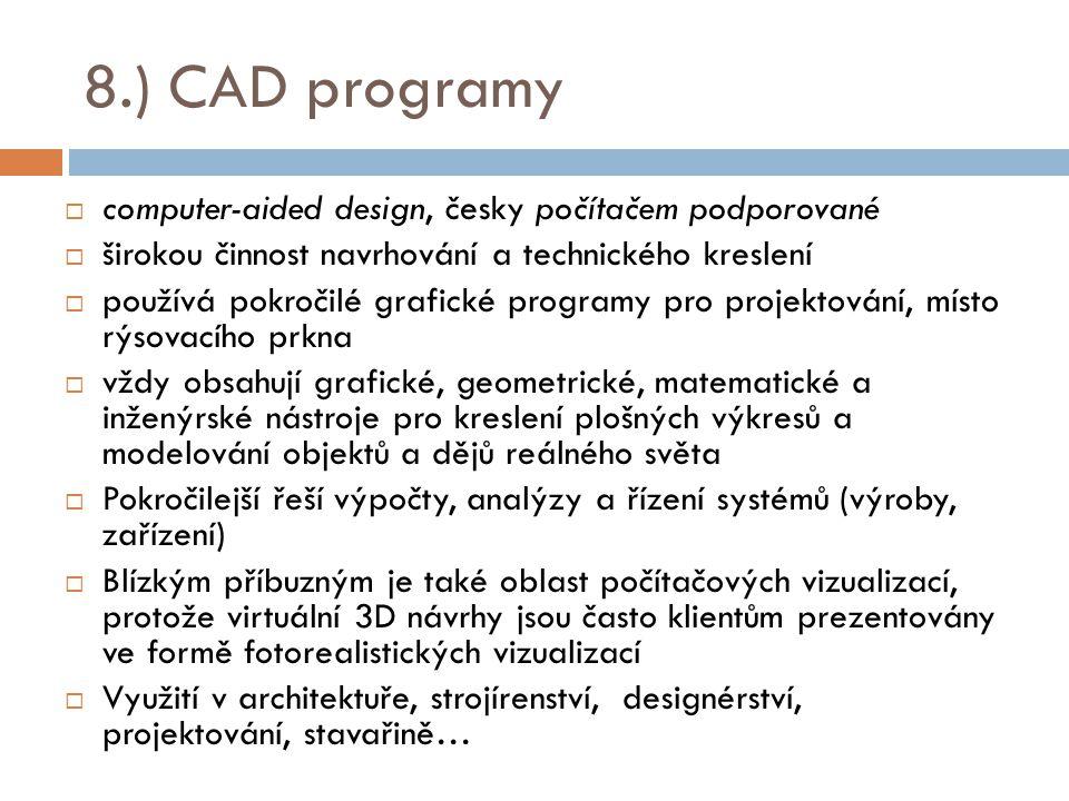 8.) CAD programy  computer-aided design, česky počítačem podporované  širokou činnost navrhování a technického kreslení  používá pokročilé grafické programy pro projektování, místo rýsovacího prkna  vždy obsahují grafické, geometrické, matematické a inženýrské nástroje pro kreslení plošných výkresů a modelování objektů a dějů reálného světa  Pokročilejší řeší výpočty, analýzy a řízení systémů (výroby, zařízení)  Blízkým příbuzným je také oblast počítačových vizualizací, protože virtuální 3D návrhy jsou často klientům prezentovány ve formě fotorealistických vizualizací  Využití v architektuře, strojírenství, designérství, projektování, stavařině…