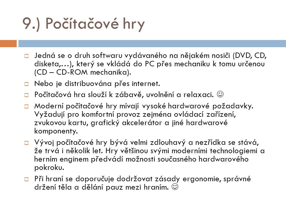 9.) Počítačové hry  Jedná se o druh softwaru vydávaného na nějakém nosiči (DVD, CD, disketa,…), který se vkládá do PC přes mechaniku k tomu určenou (CD – CD-ROM mechanika).
