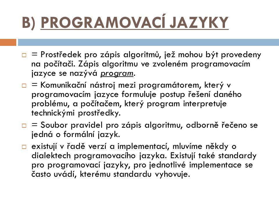 B) PROGRAMOVACÍ JAZYKY  = Prostředek pro zápis algoritmů, jež mohou být provedeny na počítači. Zápis algoritmu ve zvoleném programovacím jazyce se na