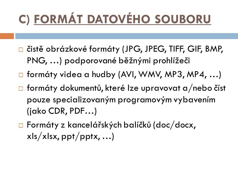 C) FORMÁT DATOVÉHO SOUBORU  čistě obrázkové formáty (JPG, JPEG, TIFF, GIF, BMP, PNG, …) podporované běžnými prohlížeči  formáty videa a hudby (AVI, WMV, MP3, MP4, …)  formáty dokumentů, které lze upravovat a/nebo číst pouze specializovaným programovým vybavením (jako CDR, PDF…)  Formáty z kancelářských balíčků (doc/docx, xls/xlsx, ppt/pptx, …)