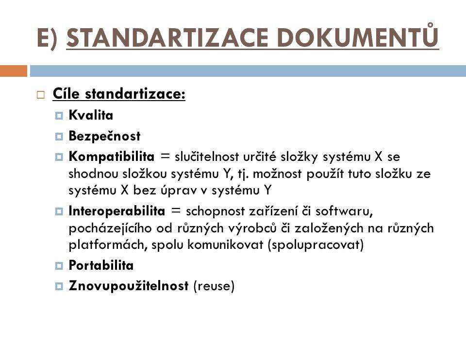 E) STANDARTIZACE DOKUMENTŮ  Cíle standartizace:  Kvalita  Bezpečnost  Kompatibilita = slučitelnost určité složky systému X se shodnou složkou systému Y, tj.