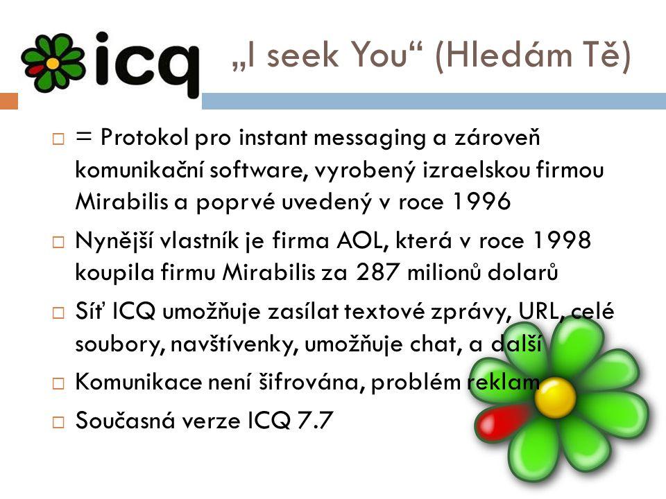 """""""I seek You (Hledám Tě)  = Protokol pro instant messaging a zároveň komunikační software, vyrobený izraelskou firmou Mirabilis a poprvé uvedený v roce 1996  Nynější vlastník je firma AOL, která v roce 1998 koupila firmu Mirabilis za 287 milionů dolarů  Síť ICQ umožňuje zasílat textové zprávy, URL, celé soubory, navštívenky, umožňuje chat, a další  Komunikace není šifrována, problém reklam  Současná verze ICQ 7.7"""
