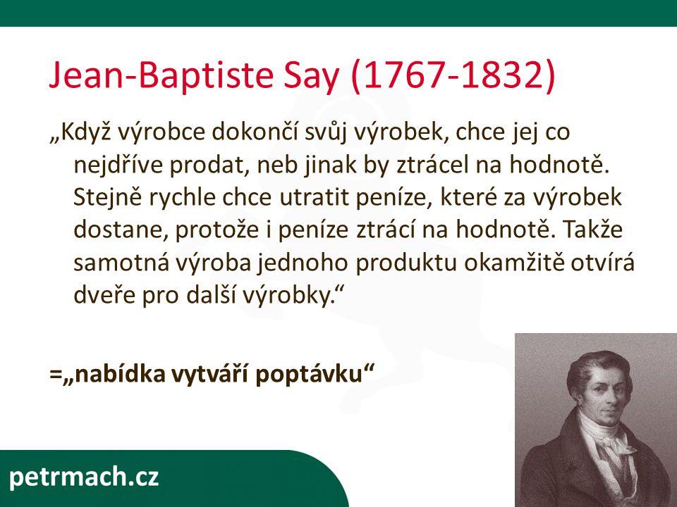 """Jean-Baptiste Say (1767-1832) """"Když výrobce dokončí svůj výrobek, chce jej co nejdříve prodat, neb jinak by ztrácel na hodnotě."""