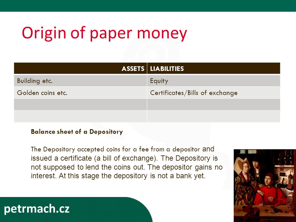 Origin of paper money ASSETSLIABILITIES Building etc.Equity Golden coins etc.Certificates/Bills of exchange Balance sheet of a Depository The Depository accepted coins for a fee from a depositor and issued a certificate (a bill of exchange).