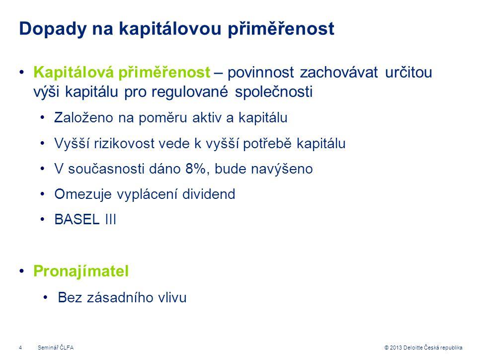 4© 2013 Deloitte Česká republika Dopady na kapitálovou přiměřenost •Kapitálová přiměřenost – povinnost zachovávat určitou výši kapitálu pro regulované