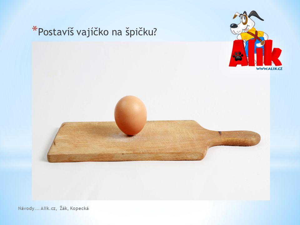 * Postavíš vajíčko na špičku? Návody... Alik.cz, Žák, Kopecká