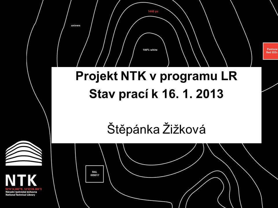 Projekt NTK v programu LR Stav prací k 16. 1. 2013 Štěpánka Žižková