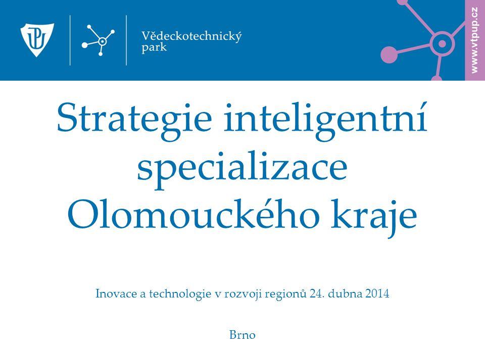 Strategie inteligentní specializace Olomouckého kraje Inovace a technologie v rozvoji regionů 24. dubna 2014 Brno