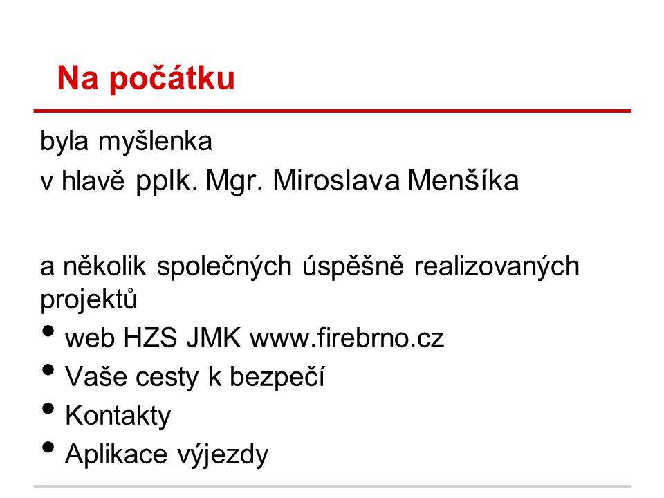 Na počátku byla myšlenka v hlavě pplk. Mgr. Miroslava Menšíka a několik společných úspěšně realizovaných projektů • web HZS JMK www.firebrno.cz • Vaše