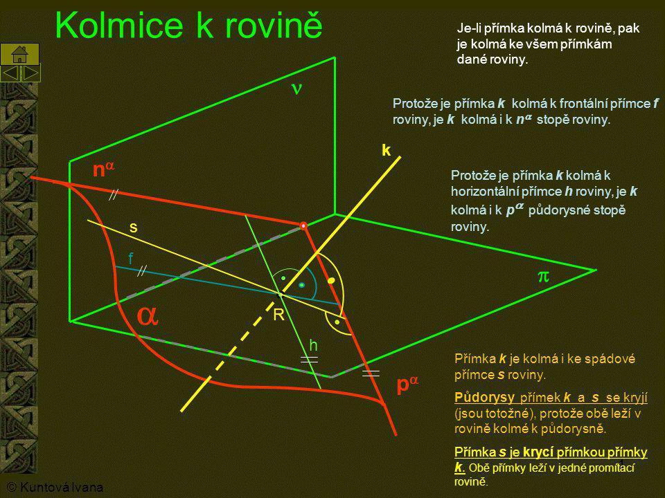 1 pp nn   Kolmice k rovině  k R h f Protože je přímka k kolmá k horizontální přímce h roviny, je k kolmá i k p  p ůdorysné stopě roviny. Pro