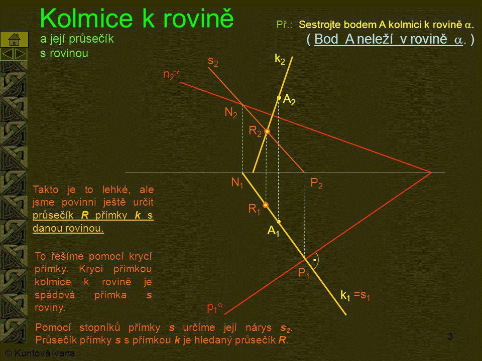 3 Kolmice k rovině A1A1 Př.: Sestrojte bodem A kolmici k rovině . ( Bod A neleží v rovině . ) A2A2 p1p1 n2n2 k1k1 k2k2 Takto je to lehké, ale js