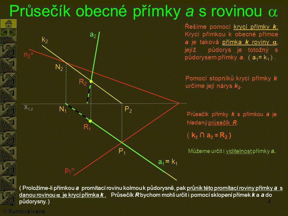 4 Průsečík obecné přímky a s rovinou  p1p1 n2n2 a1a1 a2a2 Řešíme pomocí krycí přímky k. Krycí přímkou k obecné přímce a je taková přímka k roviny