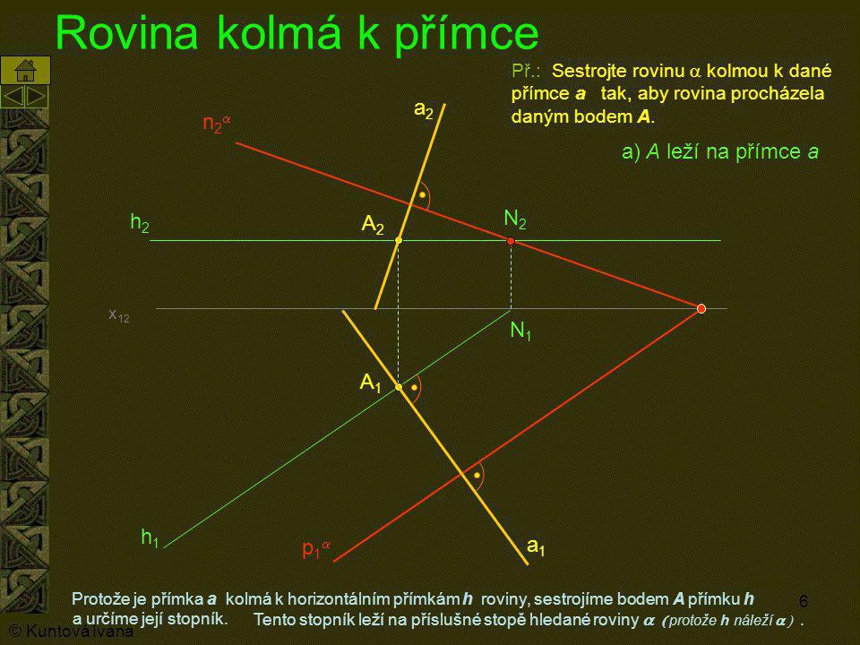 6 Rovina kolmá k přímce Protože je přímka a kolmá k horizontálním přímkám h roviny, sestrojíme bodem A přímku h A1A1 Př.: Sestrojte rovinu  kolmou k