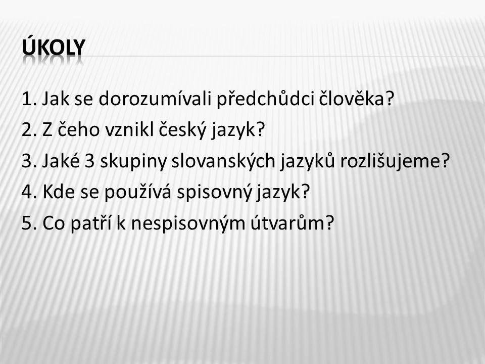1.Jak se dorozumívali předchůdci člověka. 2. Z čeho vznikl český jazyk.