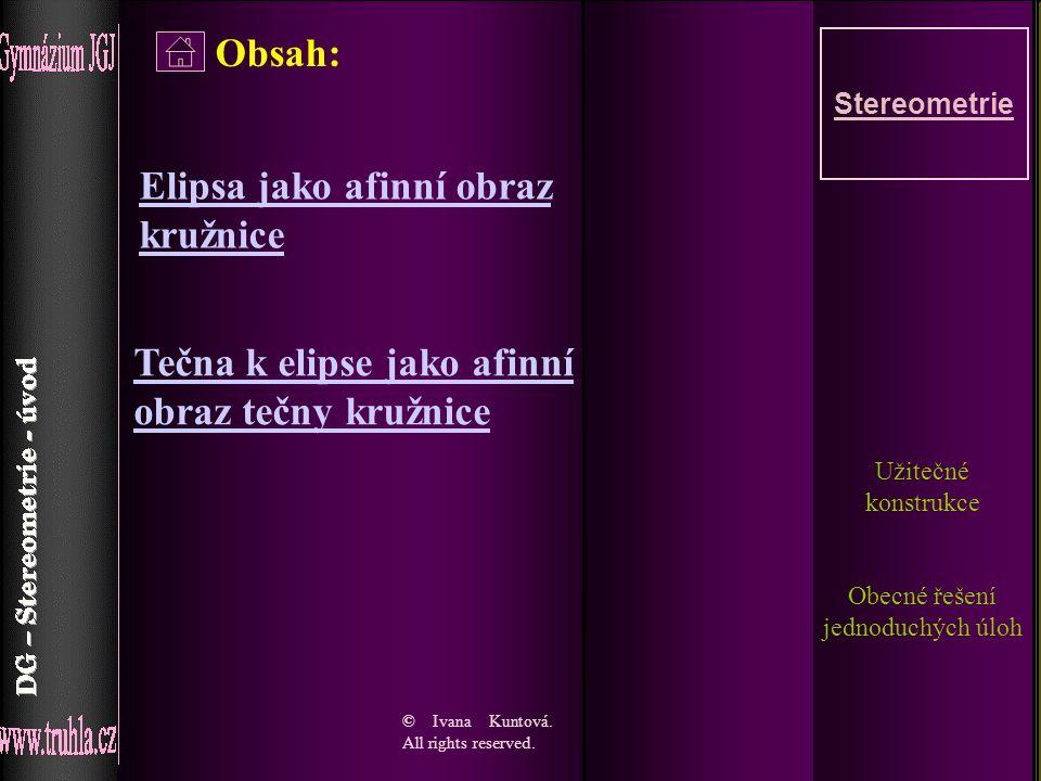 1 Obsah: Stereometrie Užitečné konstrukce Obecné řešení jednoduchých úloh © Ivana Kuntová. All rights reserved. Elipsa jako afinní obraz kružnice Tečn