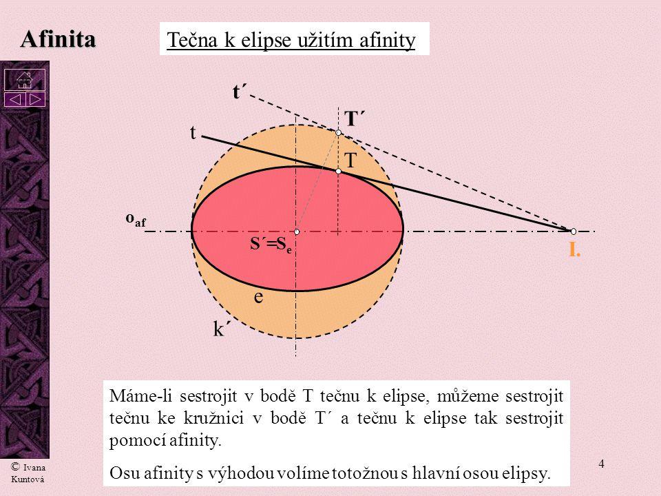 4 Máme-li sestrojit v bodě T tečnu k elipse, můžeme sestrojit tečnu ke kružnici v bodě T´ a tečnu k elipse tak sestrojit pomocí afinity. Osu afinity s