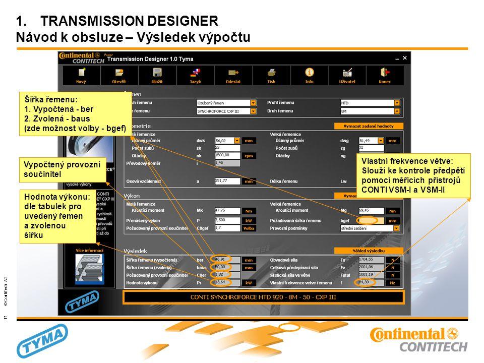 Powertransmission Group 17 © ContiTech AG 1.TRANSMISSION DESIGNER Návod k obsluze – Výsledek výpočtu Vlastní frekvence větve: Slouží ke kontrole předpětí pomocí měřících přístrojů CONTI VSM-I a VSM-II Hodnota výkonu: dle tabulek pro uvedený řemen a zvolenou šířku Vypočtený provozní součinitel Šířka řemenu: 1.