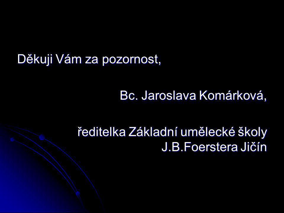 Děkuji Vám za pozornost, Bc. Jaroslava Komárková, ředitelka Základní umělecké školy J.B.Foerstera Jičín