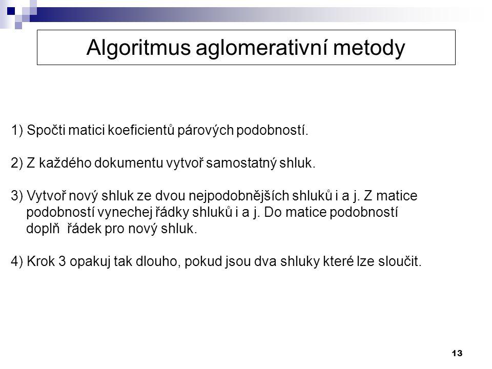 13 1) Spočti matici koeficientů párových podobností. 2) Z každého dokumentu vytvoř samostatný shluk. 3) Vytvoř nový shluk ze dvou nejpodobnějších shlu