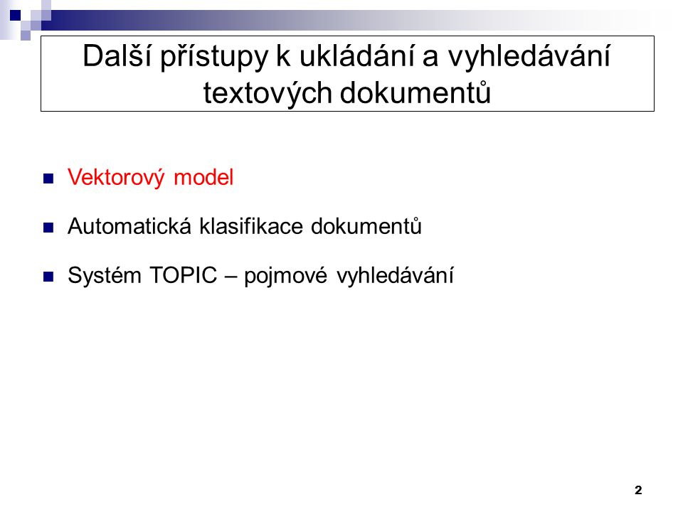 2 Další přístupy k ukládání a vyhledávání textových dokumentů  Vektorový model  Automatická klasifikace dokumentů  Systém TOPIC – pojmové vyhledává