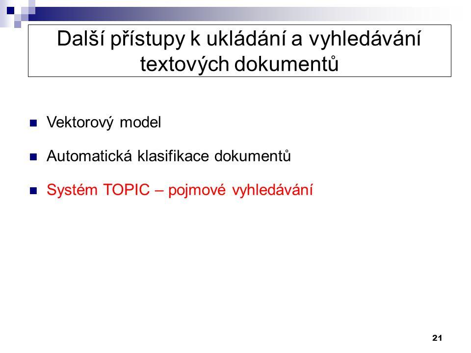 21 Další přístupy k ukládání a vyhledávání textových dokumentů  Vektorový model  Automatická klasifikace dokumentů  Systém TOPIC – pojmové vyhledáv