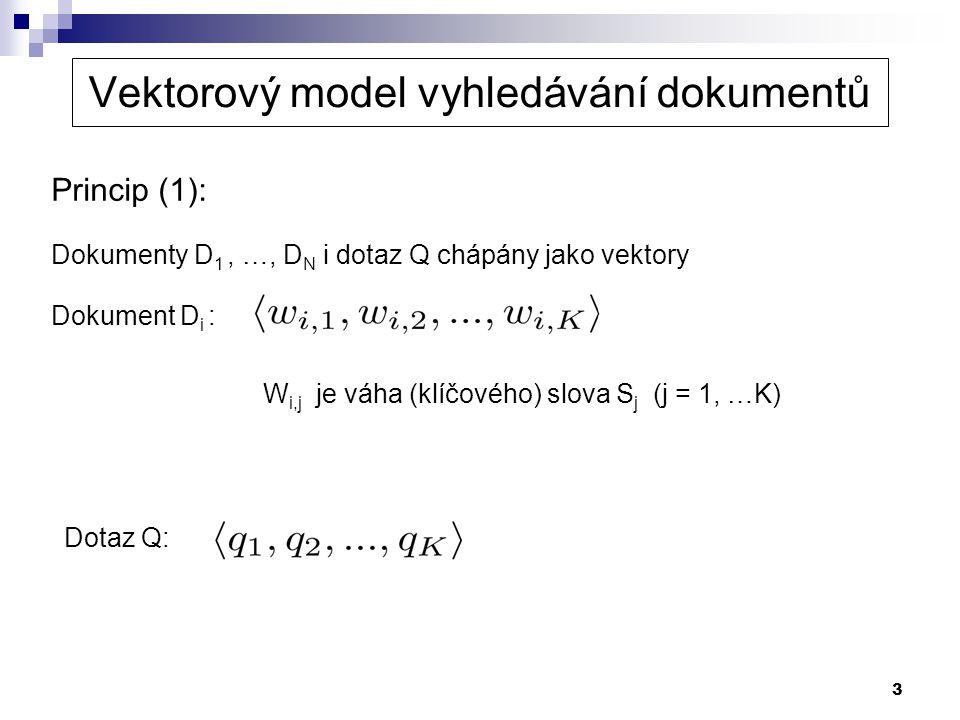 3 Princip (1): Dokumenty D 1, …, D N i dotaz Q chápány jako vektory Dokument D i : Vektorový model vyhledávání dokumentů W i,j je váha (klíčového) slo