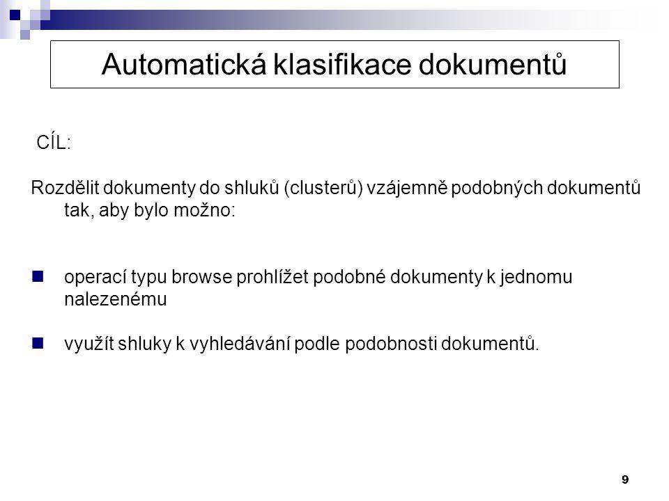 9 CÍL: Rozdělit dokumenty do shluků (clusterů) vzájemně podobných dokumentů tak, aby bylo možno:  operací typu browse prohlížet podobné dokumenty k j