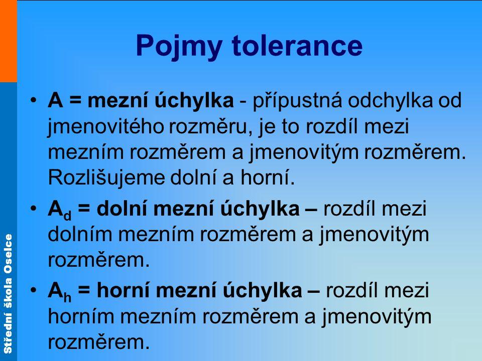 Střední škola Oselce Pojmy tolerance •A = mezní úchylka - přípustná odchylka od jmenovitého rozměru, je to rozdíl mezi mezním rozměrem a jmenovitým ro