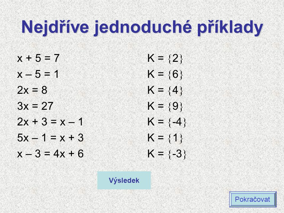 Nejdříve jednoduché příklady x + 5 = 7 x – 5 = 1 2x = 8 3x = 27 2x + 3 = x – 1 5x – 1 = x + 3 x – 3 = 4x + 6 K =  2  K =  6  K =  4  K =  9  K