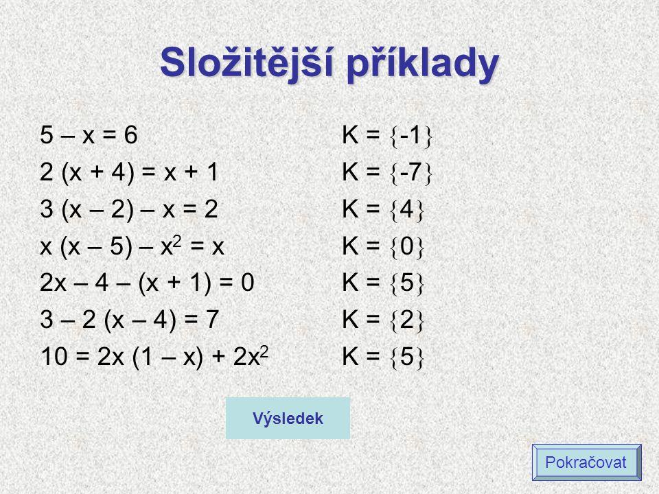 Složitější příklady 5 – x = 6 2 (x + 4) = x + 1 3 (x – 2) – x = 2 x (x – 5) – x 2 = x 2x – 4 – (x + 1) = 0 3 – 2 (x – 4) = 7 10 = 2x (1 – x) + 2x 2 K