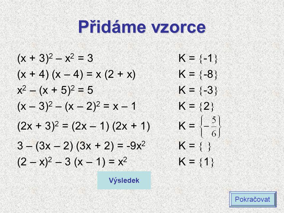 Přidáme vzorce (x + 3) 2 – x 2 = 3 (x + 4) (x – 4) = x (2 + x) x 2 – (x + 5) 2 = 5 (x – 3) 2 – (x – 2) 2 = x – 1 (2x + 3) 2 = (2x – 1) (2x + 1) 3 – (3x – 2) (3x + 2) = -9x 2 (2 – x) 2 – 3 (x – 1) = x 2 K =  -1  K =  -8  K =  -3  K =  2  K = K =   K =  1  Výsledek Pokračovat
