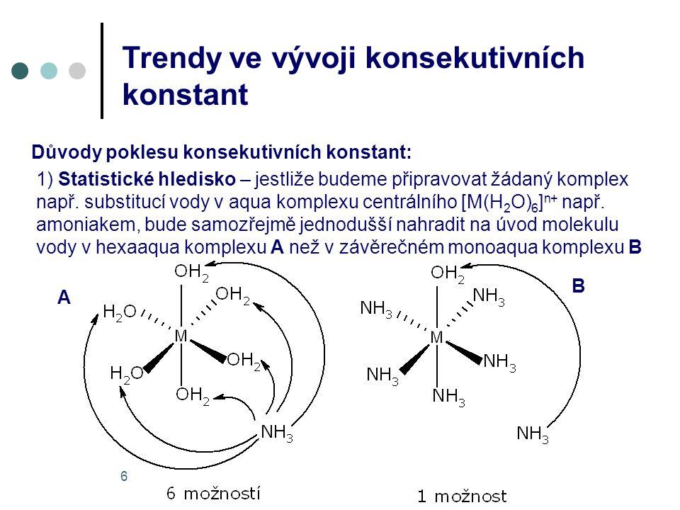7 Trendy ve vývoji konsekutivních konstant 2) Hledisko sterické zábrany – jestliže budou na centrální atom vázány objemné ligandy bude logicky každý další ligand poután obtížněji 3) Coulombické faktory – přicházejí v úvahu zejména u nabitých ligandů – kdy může docházet při každé další substituci k nábojové repulsi