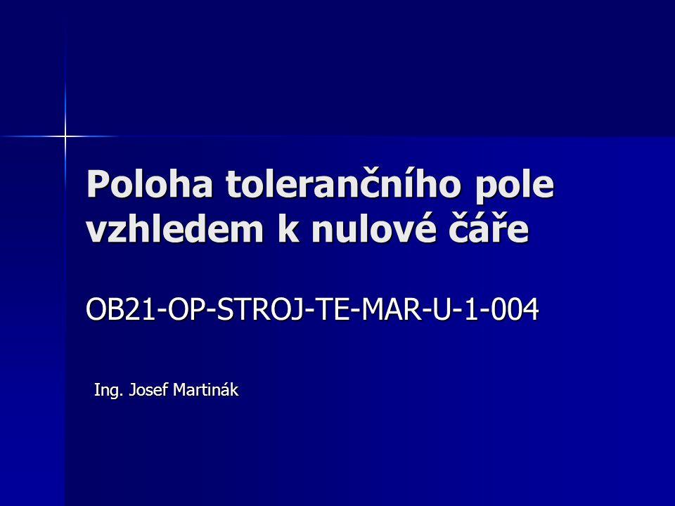 Poloha tolerančního pole vzhledem k nulové čáře OB21-OP-STROJ-TE-MAR-U-1-004 Ing. Josef Martinák