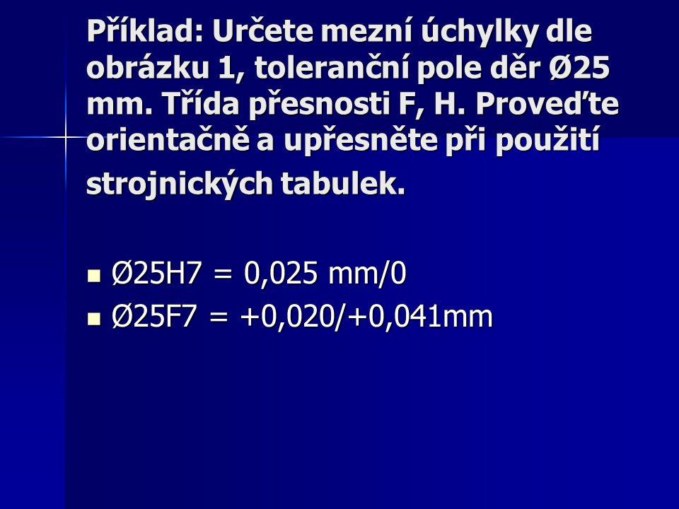 Příklad: Určete mezní úchylky dle obrázku 1, toleranční pole děr Ø25 mm. Třída přesnosti F, H. Proveďte orientačně a upřesněte při použití strojnickýc