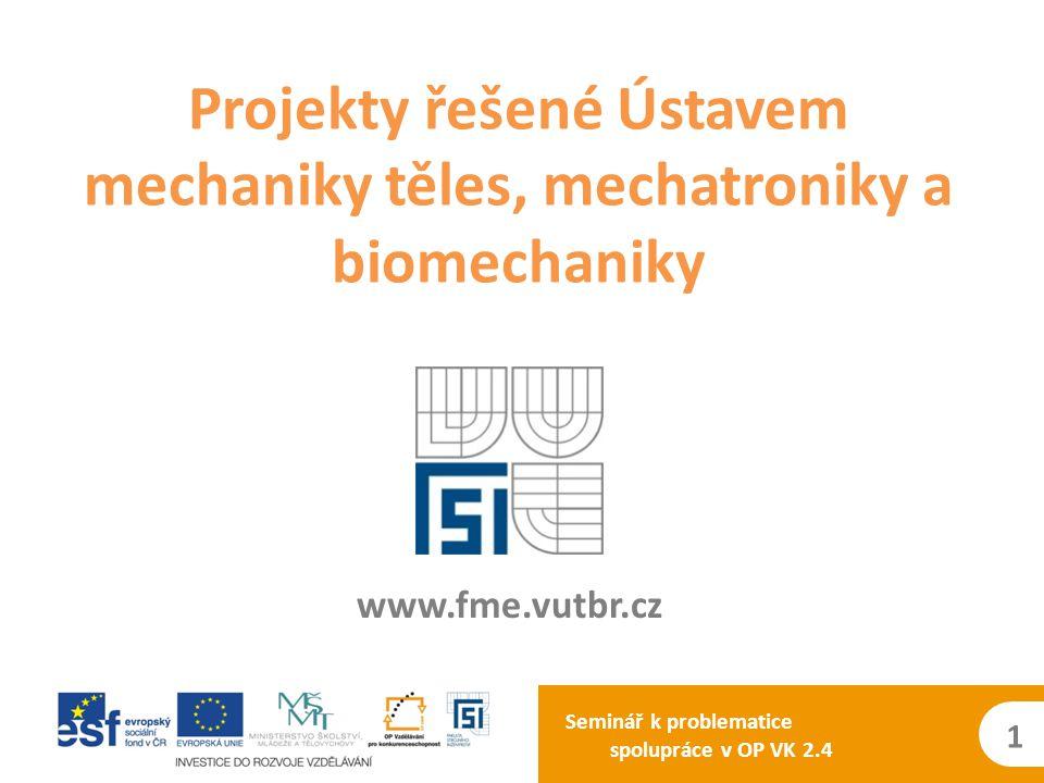 Projekty řešené Ústavem mechaniky těles, mechatroniky a biomechaniky Seminář k problematice spolupráce v OP VK 2.4 www.fme.vutbr.cz 1