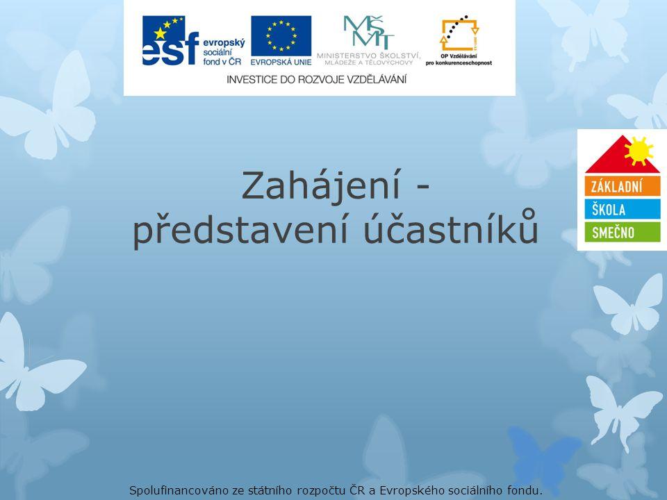 Zahájení - představení účastníků Spolufinancováno ze státního rozpočtu ČR a Evropského sociálního fondu.