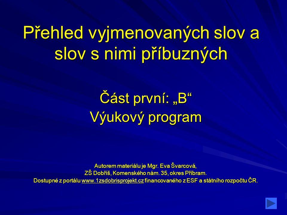 """Přehled vyjmenovaných slov a slov s nimi příbuzných Část první: """"B"""" Výukový program Autorem materiálu je Mgr. Eva Švarcová, ZŠ Dobříš, Komenského nám."""