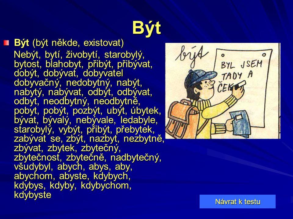 Být Být (být někde, existovat) Nebýt, bytí, živobytí, starobylý, bytost, blahobyt, přibýt, přibývat, dobýt, dobývat, dobyvatel dobyvačný, nedobytný, n