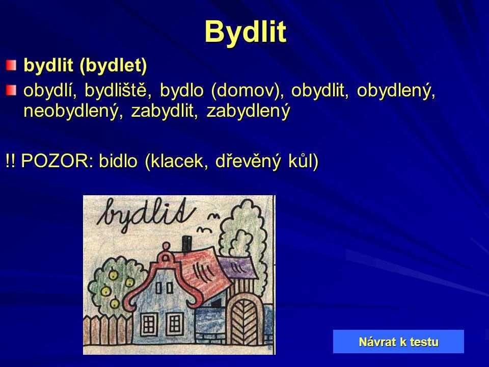 Bydlit bydlit (bydlet) obydlí, bydliště, bydlo (domov), obydlit, obydlený, neobydlený, zabydlit, zabydlený !! POZOR: bidlo (klacek, dřevěný kůl) Návra