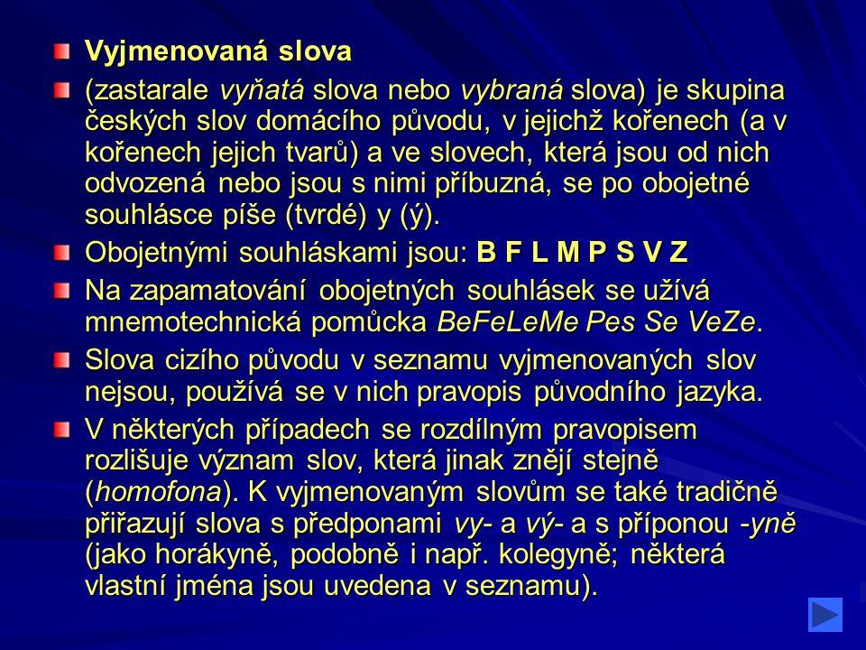Vyjmenovaná slova po B Vyjmenovaná slova po B být, bydlit, obyvatel, byt, příbytek, nábytek, dobytek, obyčej, bystrý, bylina, kobyla, býk, babyka Jména Jména Bydžov, Babyka, Přibyslav, Bylany, Hrabyně, Zbyněk, Zbyšek POZOR!.